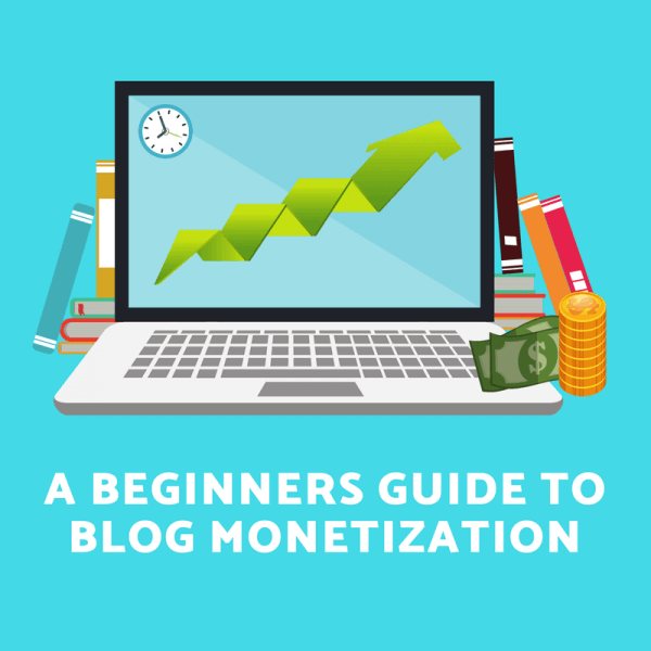 How to Make Money Blogging: A Beginners Guide to Blog Monetization