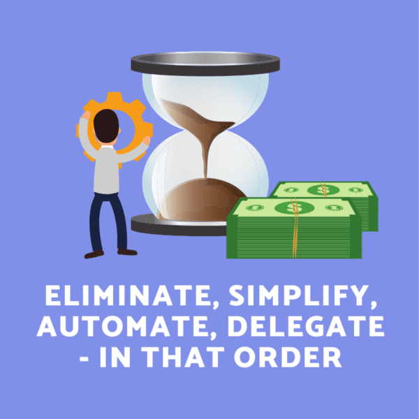 Eliminate, Simplify, Automate, Delegate - In that order!